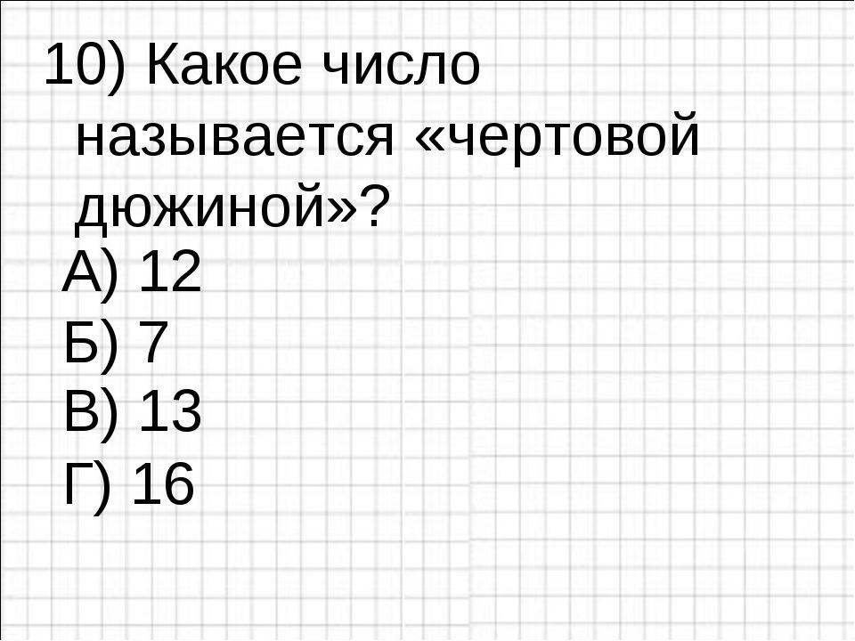 10) Какое число называется «чертовой дюжиной»? А) 12 Б) 7 Г) 16 В) 13