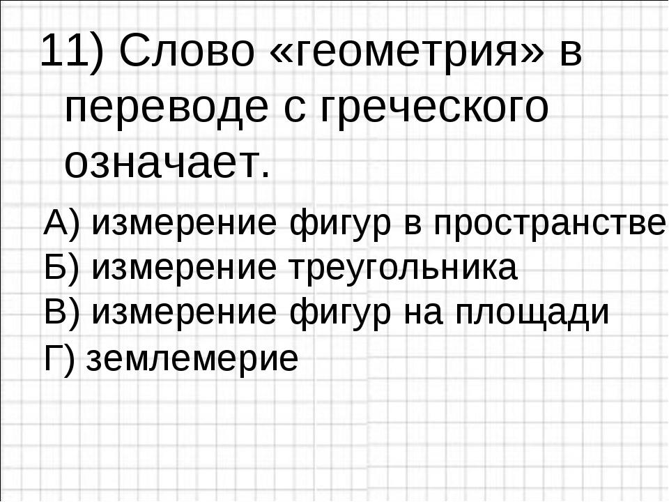 11) Слово «геометрия» в переводе с греческого означает. А) измерение фигур в...