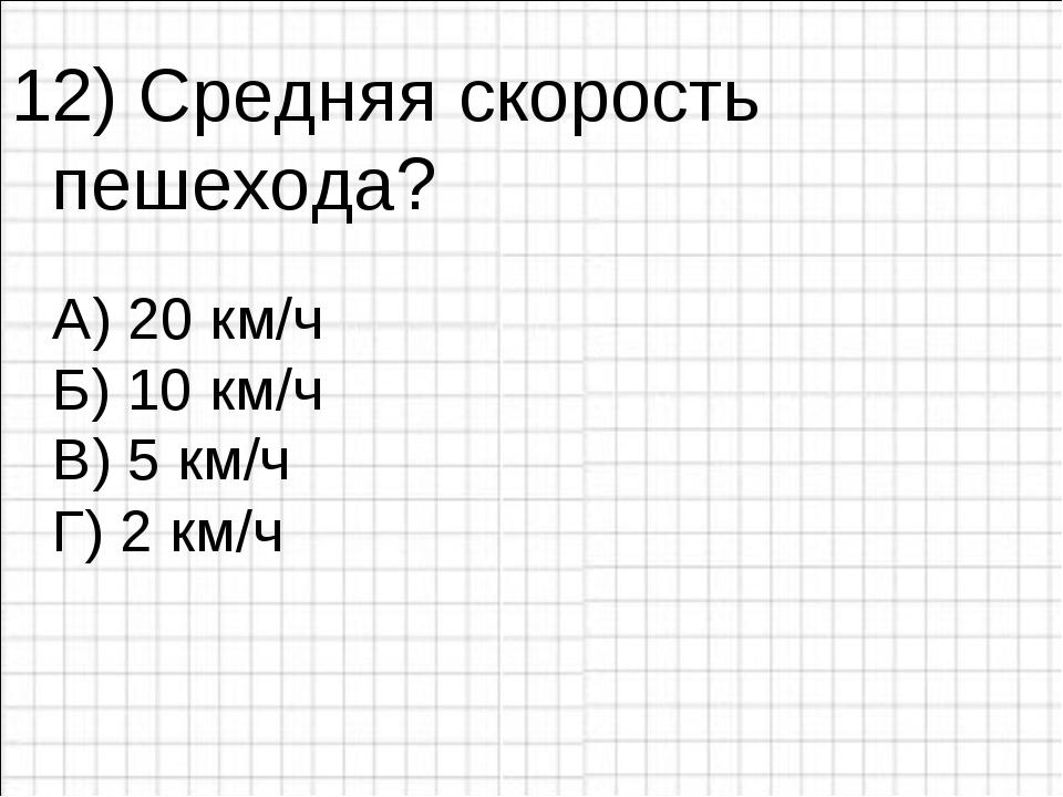 12) Средняя скорость пешехода? А) 20 км/ч Б) 10 км/ч Г) 2 км/ч В) 5 км/ч