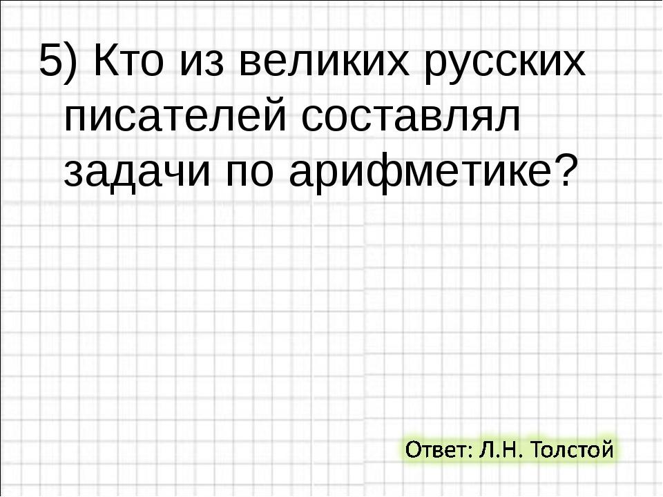 5) Кто из великих русских писателей составлял задачи по арифметике?