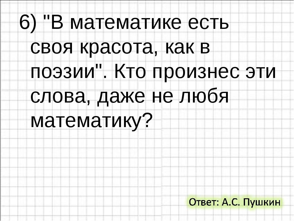 """6) """"В математике есть своя красота, как в поэзии"""". Кто произнес эти слова, да..."""