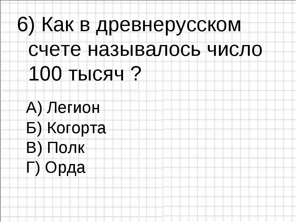 6) Как в древнерусском счете называлось число 100 тысяч ?  Б) Когорта В) Пол...