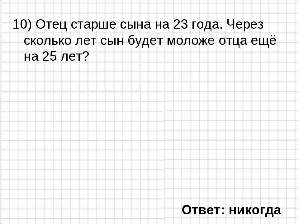 10) Отец старше сына на 23 года. Через сколько лет сын будет моложе отца ещё...