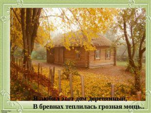 Я любил этот дом деревянный, В бревнах теплилась грозная мощь.. © Фокина Лиди