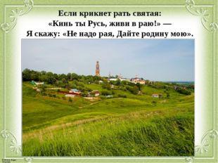 Если крикнет рать святая: «Кинь ты Русь, живи в раю!» — Я скажу: «Не надо рая
