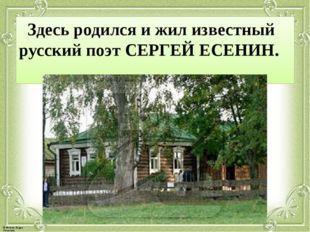 Здесь родился и жил известный русский поэт СЕРГЕЙ ЕСЕНИН. © Фокина Лидия Пет