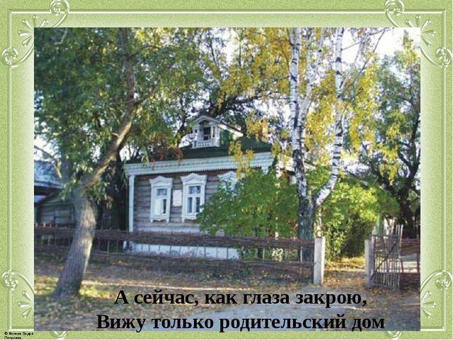 А сейчас, как глаза закрою, Вижу только родительский дом © Фокина Лидия Петро...