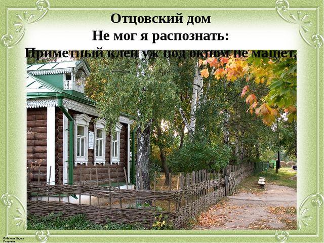 Отцовский дом Не мог я распознать: Приметный клен уж под окном не машет, © Фо...