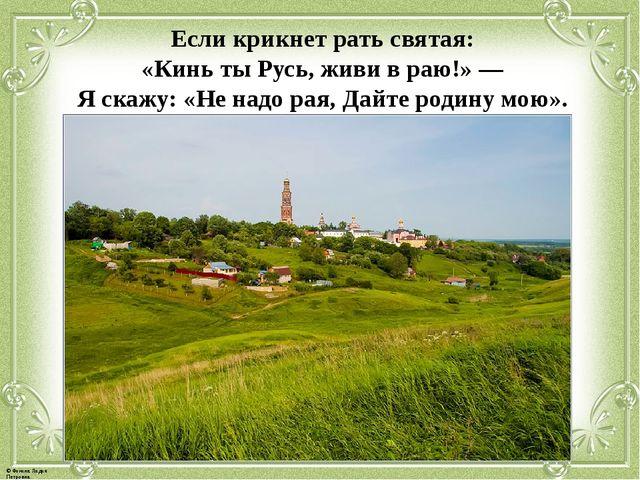 Если крикнет рать святая: «Кинь ты Русь, живи в раю!» — Я скажу: «Не надо рая...
