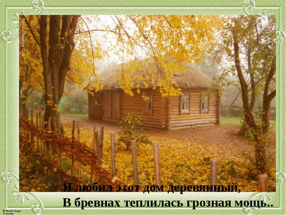 Я любил этот дом деревянный, В бревнах теплилась грозная мощь.. © Фокина Лиди...