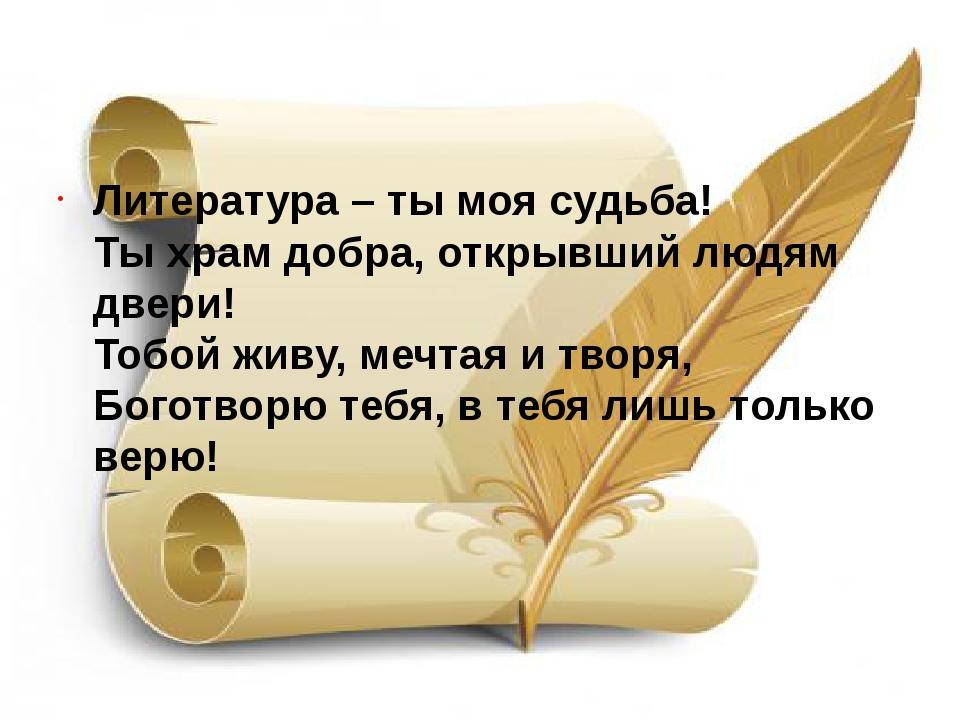 Литература – ты моя судьба! Ты храм добра, открывший людям двери! Тобой жи...
