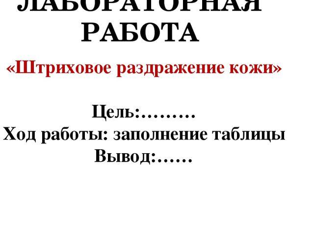 ЛАБОРАТОРНАЯ РАБОТА «Штриховое раздражение кожи» Цель:……… Ход работы: заполне...