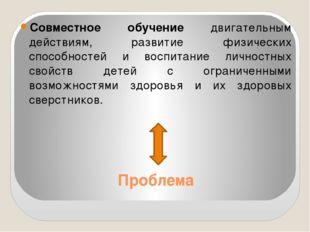 Проблема Совместное обучение двигательным действиям, развитие физических спос