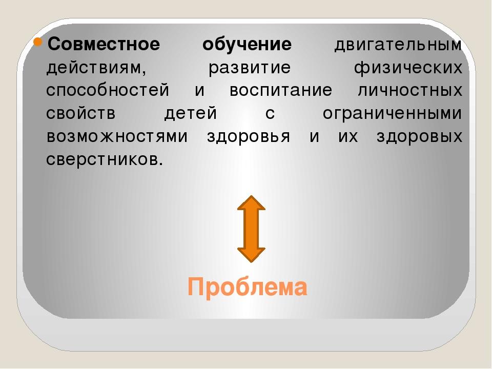 Проблема Совместное обучение двигательным действиям, развитие физических спос...