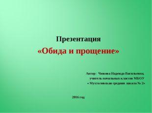Презентация «Обида и прощение» Автор: Чижова Надежда Васильевна, учитель нач
