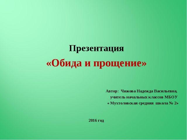 Презентация «Обида и прощение» Автор: Чижова Надежда Васильевна, учитель нач...