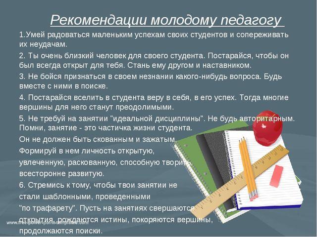 Рекомендации молодому педагогу 1.Умей радоваться маленьким успехам своих сту...