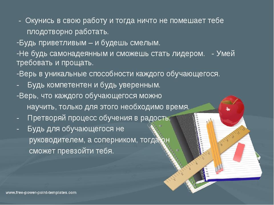 - Окунись в свою работу и тогда ничто не помешает тебе плодотворно работать....