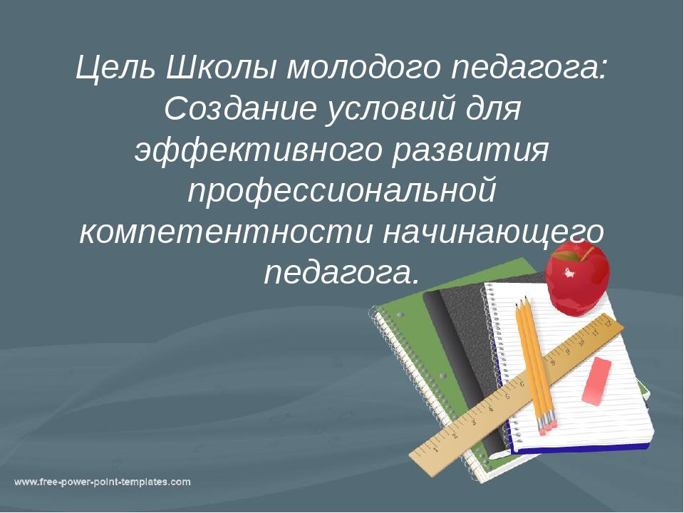 Цель Школы молодого педагога: Создание условий для эффективного развития проф...