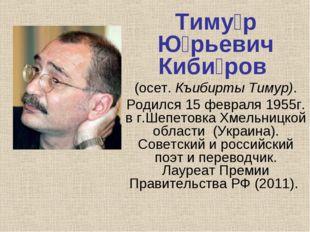 Тиму́р Ю́рьевич Киби́ров (осет.Къибирты Тимур). Родился15 февраля1955г. в