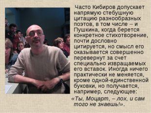 Часто Кибиров допускает напрямую стебушную цитацию разнообразных поэтов, в т