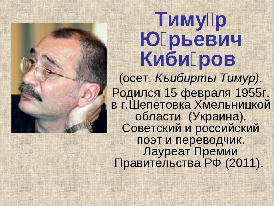 Тиму́р Ю́рьевич Киби́ров (осет.Къибирты Тимур). Родился15 февраля1955г. в...