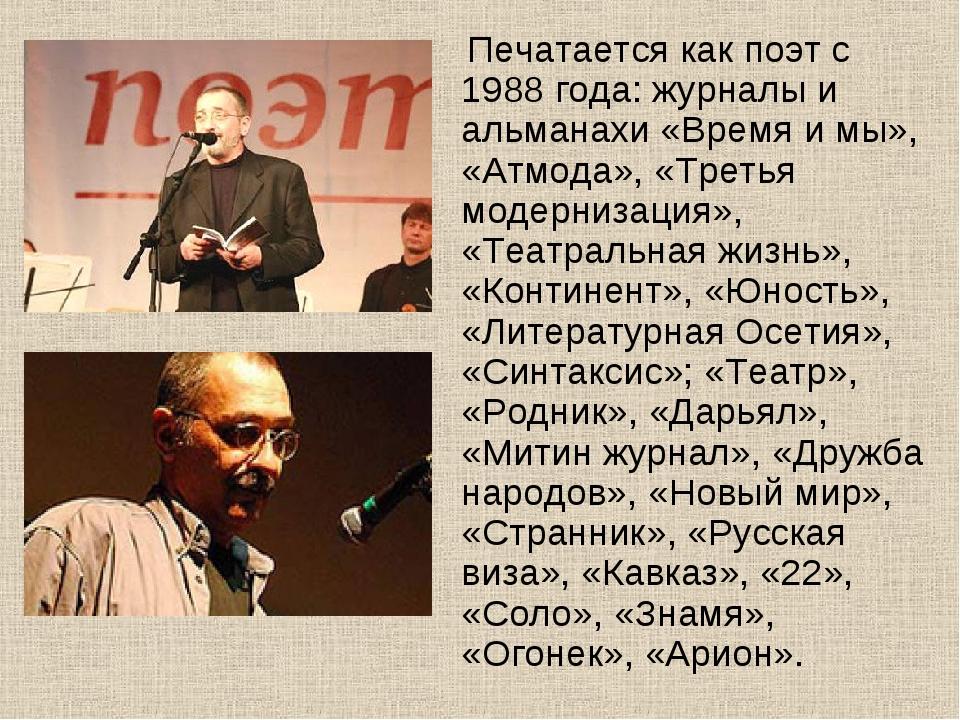 Печатается как поэт с 1988 года: журналы и альманахи «Время и мы», «Атмода»,...
