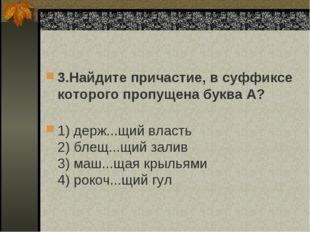 3.Найдите причастие, в суффиксе которого пропущена буква А? 1) держ...щий вл