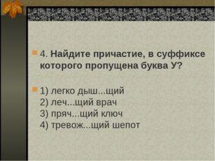 4. Найдите причастие, в суффиксе которого пропущена буква У? 1) легко дыш...