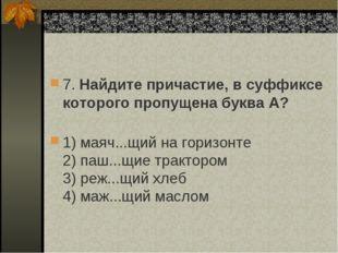 7. Найдите причастие, в суффиксе которого пропущена буква А? 1) маяч...щий н