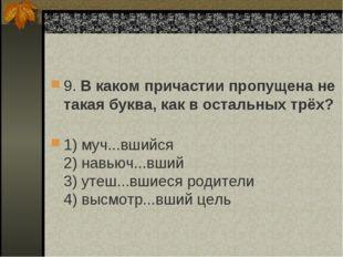 9. В каком причастии пропущена не такая буква, как в остальных трёх? 1) муч..