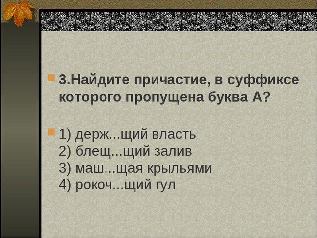 3.Найдите причастие, в суффиксе которого пропущена буква А? 1) держ...щий вл...