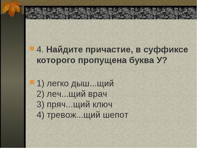 4. Найдите причастие, в суффиксе которого пропущена буква У? 1) легко дыш......