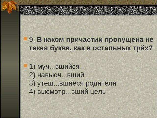 9. В каком причастии пропущена не такая буква, как в остальных трёх? 1) муч.....
