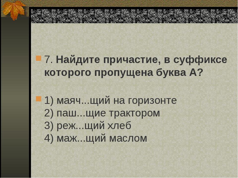 7. Найдите причастие, в суффиксе которого пропущена буква А? 1) маяч...щий н...