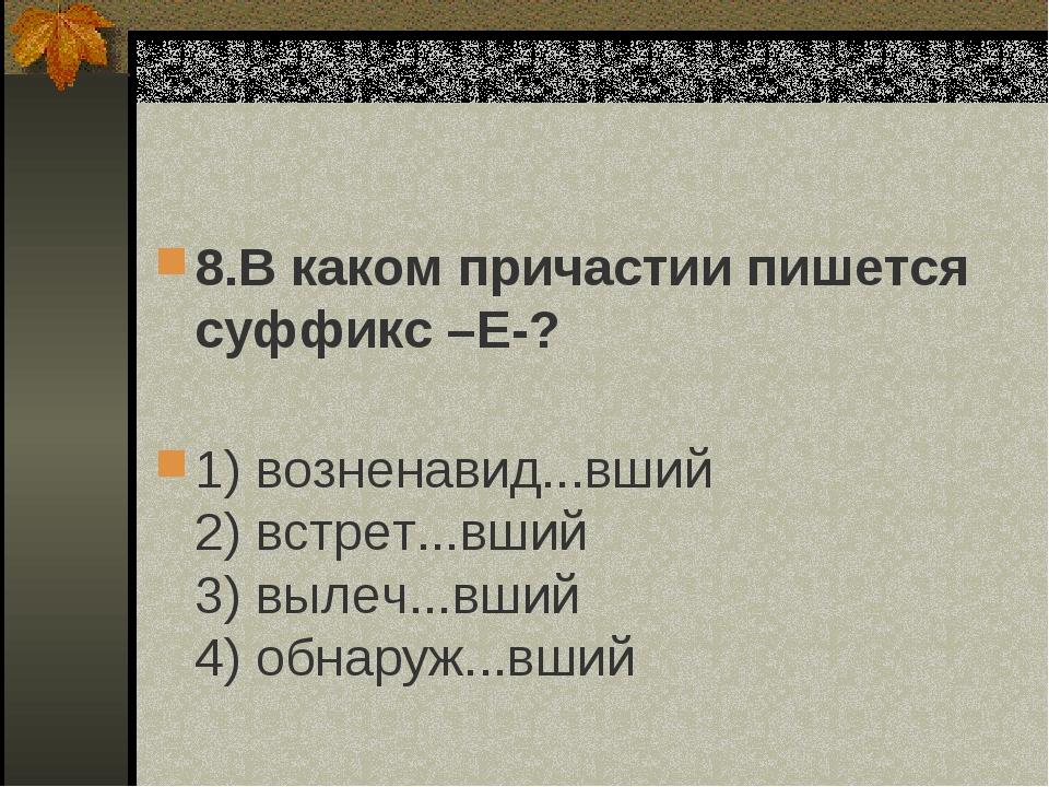 8.В каком причастии пишется суффикс –Е-? 1) возненавид...вший 2) встрет...вши...