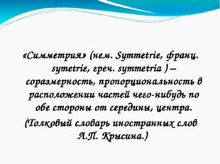 «Симметрия» (нем. Symmetrie, франц. symetrie, греч. symmetria ) – соразмерно