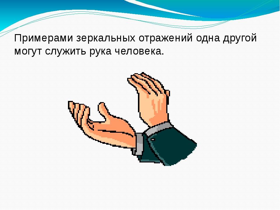 Примерами зеркальных отражений одна другой могут служить рука человека.