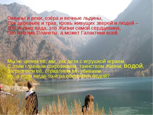 Океаны и реки, озёра и вечные льдины, Сок деревьев и трав, кровь живущих зве...
