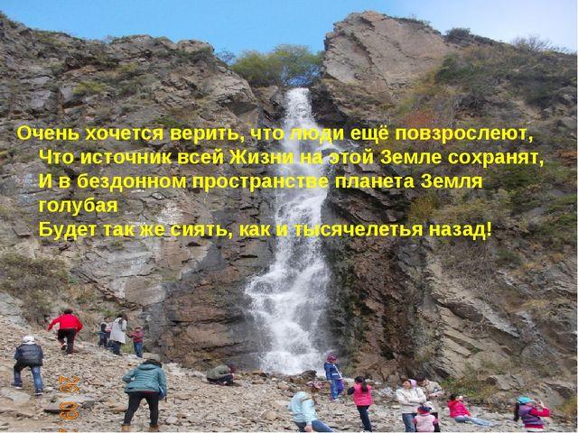 Очень хочется верить, что люди ещё повзрослеют, Что источник всей Жизни на эт...