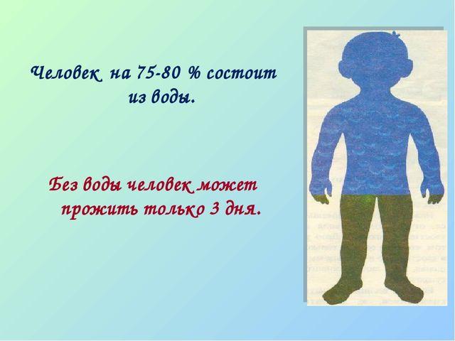 Человек на 75-80 % состоит из воды. Без воды человек может прожить только 3 д...