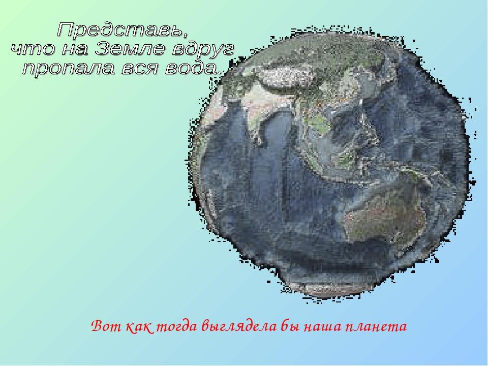 Вот как тогда выглядела бы наша планета