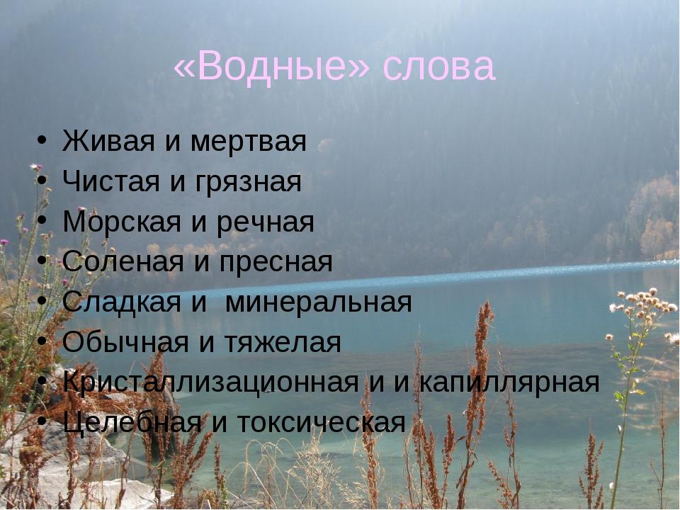 «Водные» слова Живая и мертвая Чистая и грязная Морская и речная Соленая и пр...