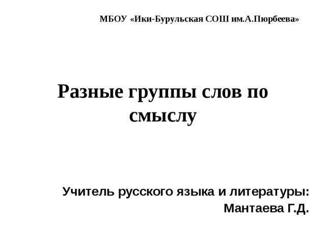 Разные группы слов по смыслу Учитель русского языка и литературы: Мантаева Г....