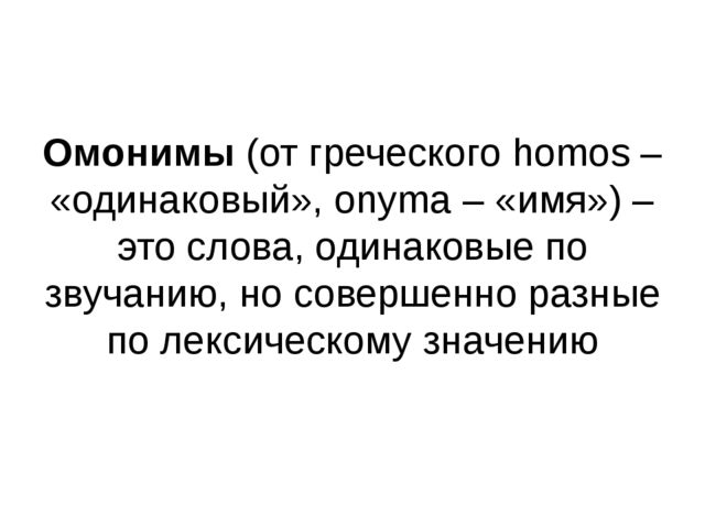 Омонимы (от греческого homos – «одинаковый», onyma – «имя») – это слова, оди...