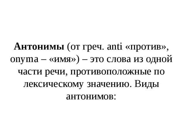 Антонимы (от греч. anti «против», onyma – «имя») – это слова из одной части р...