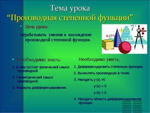 """Тема урока """"Производная степенной функции"""" Цель урока: отрабатывать умения в"""