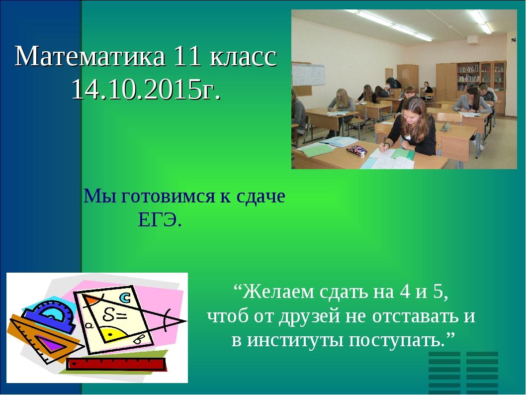"""Математика 11 класс 14.10.2015г. Мы готовимся к сдаче ЕГЭ. """"Желаем сдать на 4..."""