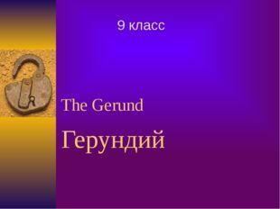 The Gerund Герундий 9 класс