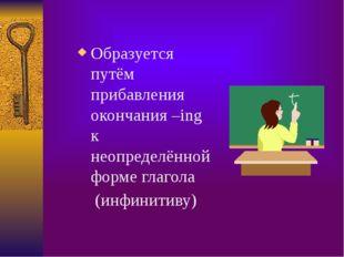 Образуется путём прибавления окончания –ing к неопределённой форме глагола (и